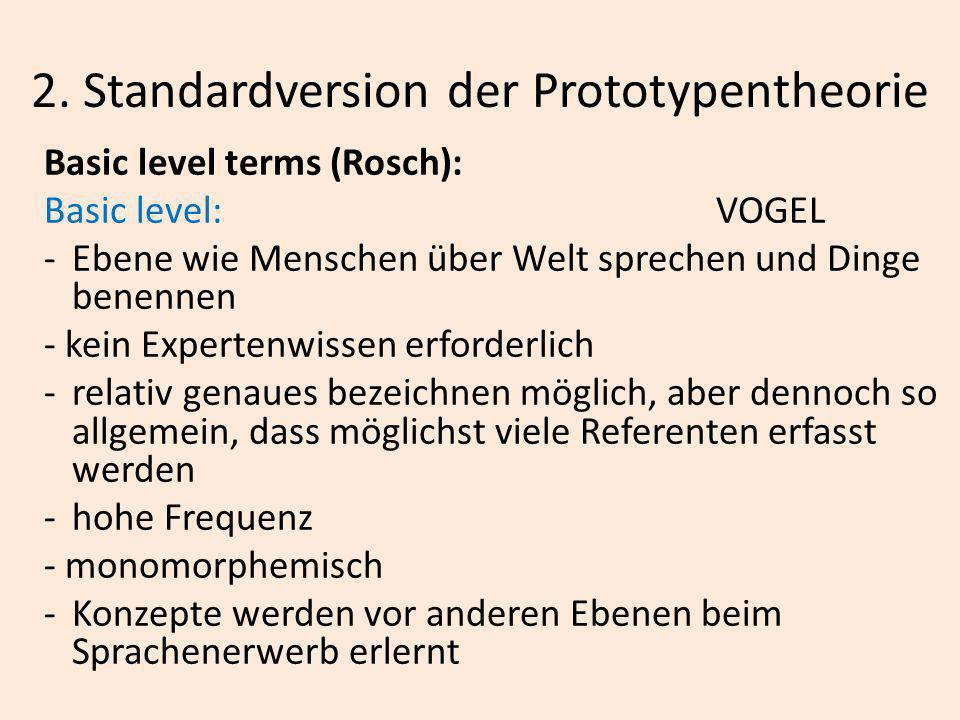 2. Standardversion der Prototypentheorie Basic level terms (Rosch): Basic level:VOGEL -Ebene wie Menschen über Welt sprechen und Dinge benennen - kein