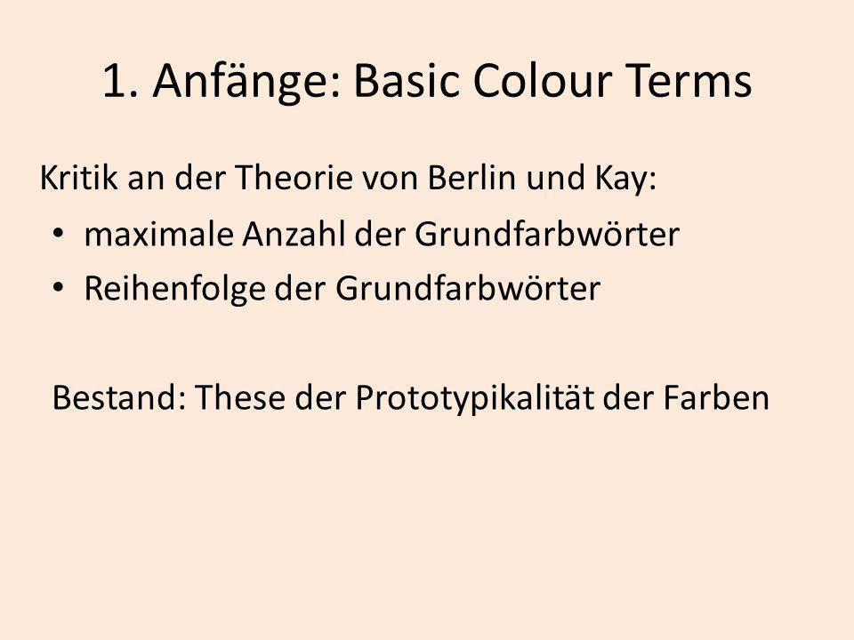 1. Anfänge: Basic Colour Terms Kritik an der Theorie von Berlin und Kay: maximale Anzahl der Grundfarbwörter Reihenfolge der Grundfarbwörter Bestand: