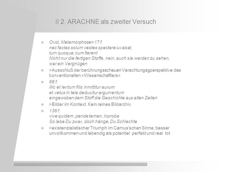 II 2. ARACHNE als zweiter Versuch Ovid, Metamorphosen 17 f.