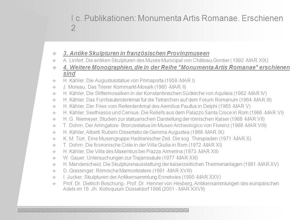I c. Publikationen: Monumenta Artis Romanae. Erschienen 2 3.