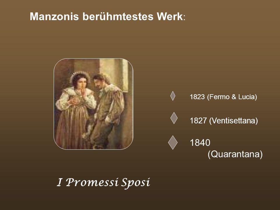 Manzonis berühmtestes Werk : 1823 (Fermo & Lucia) 1827 (Ventisettana) 1840 (Quarantana) I Promessi Sposi