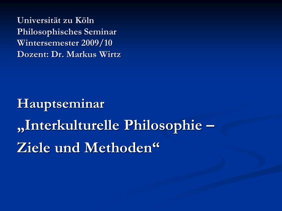 Universität zu Köln Philosophisches Seminar Wintersemester 2009/10 Dozent: Dr. Markus Wirtz Hauptseminar Interkulturelle Philosophie – Ziele und Metho