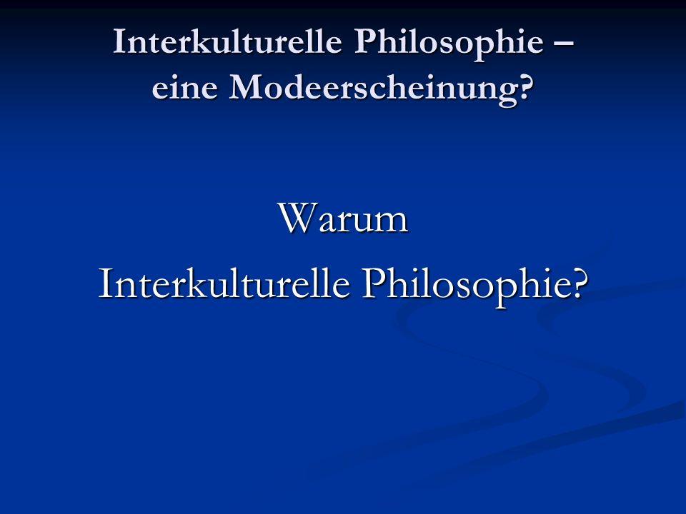 Interkulturelle Philosophie – eine Modeerscheinung? Warum Interkulturelle Philosophie?