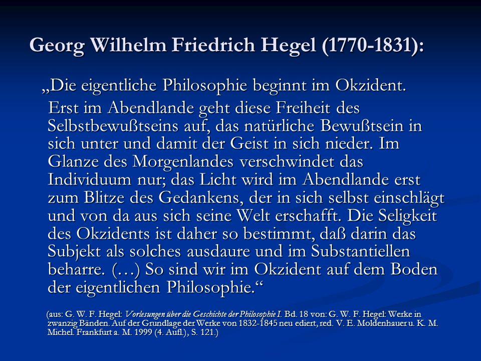 Georg Wilhelm Friedrich Hegel (1770-1831): Die eigentliche Philosophie beginnt im Okzident. Die eigentliche Philosophie beginnt im Okzident. Erst im A