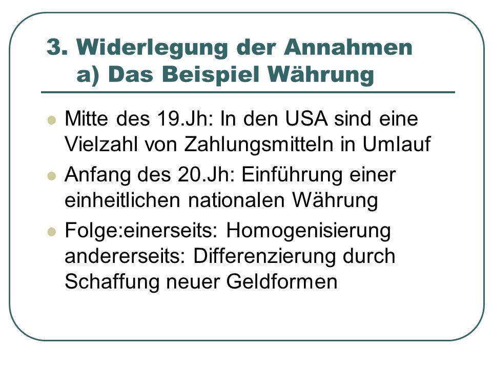 3. Widerlegung der Annahmen a) Das Beispiel Währung Mitte des 19.Jh: In den USA sind eine Vielzahl von Zahlungsmitteln in Umlauf Anfang des 20.Jh: Ein