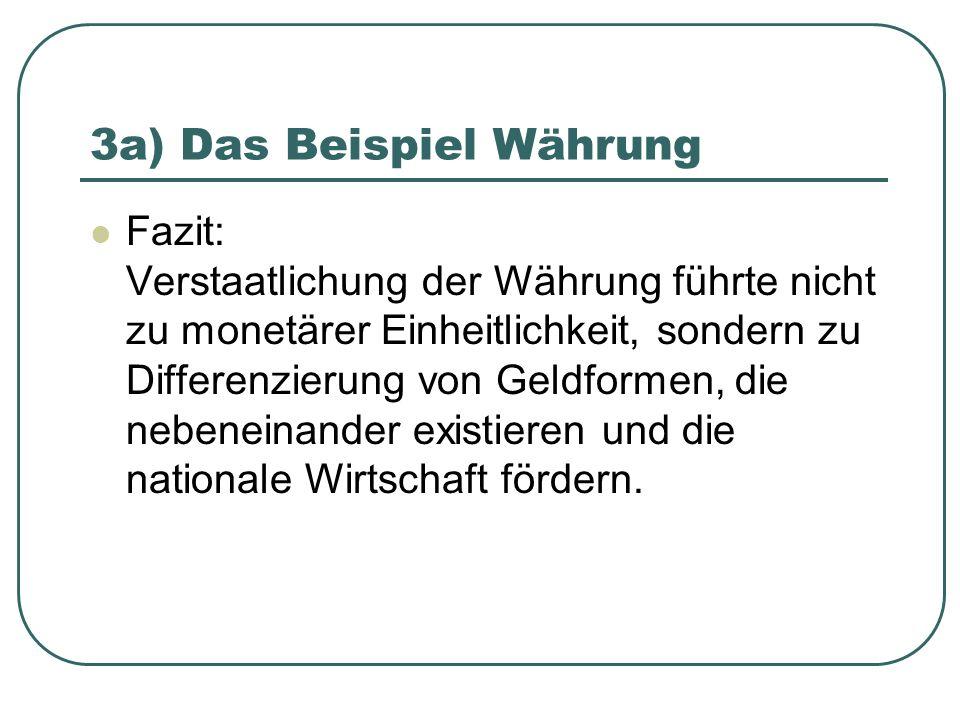 3a) Das Beispiel Währung Fazit: Verstaatlichung der Währung führte nicht zu monetärer Einheitlichkeit, sondern zu Differenzierung von Geldformen, die