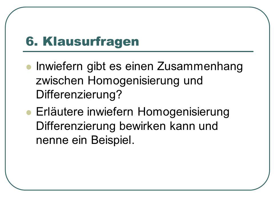 6. Klausurfragen Inwiefern gibt es einen Zusammenhang zwischen Homogenisierung und Differenzierung? Erläutere inwiefern Homogenisierung Differenzierun