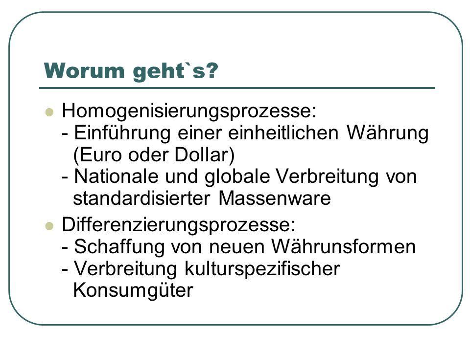 Worum geht`s? Homogenisierungsprozesse: - Einführung einer einheitlichen Währung (Euro oder Dollar) - Nationale und globale Verbreitung von standardis