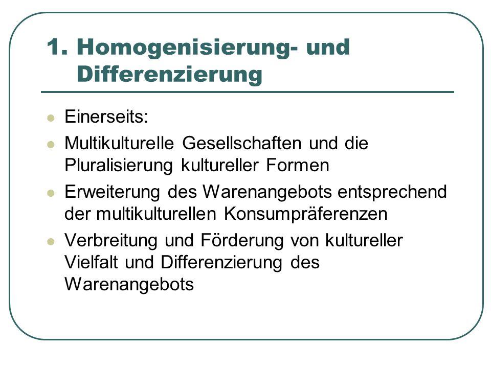 1. Homogenisierung- und Differenzierung Einerseits: Multikulturelle Gesellschaften und die Pluralisierung kultureller Formen Erweiterung des Warenange