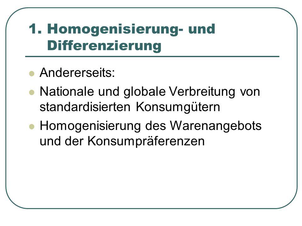 1. Homogenisierung- und Differenzierung Andererseits: Nationale und globale Verbreitung von standardisierten Konsumgütern Homogenisierung des Warenang