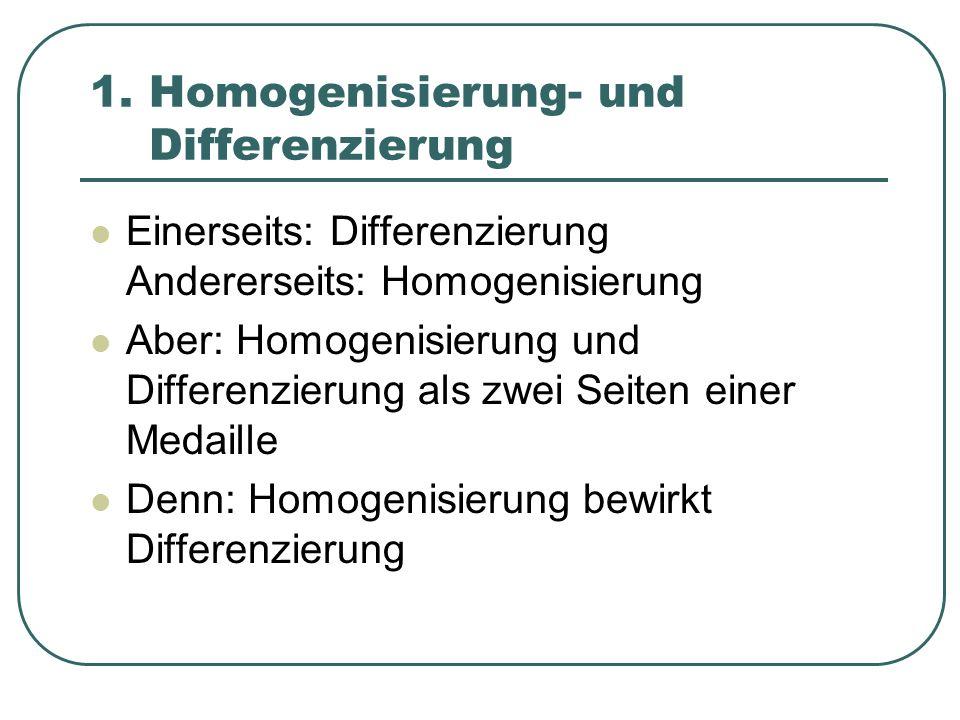1. Homogenisierung- und Differenzierung Einerseits: Differenzierung Andererseits: Homogenisierung Aber: Homogenisierung und Differenzierung als zwei S