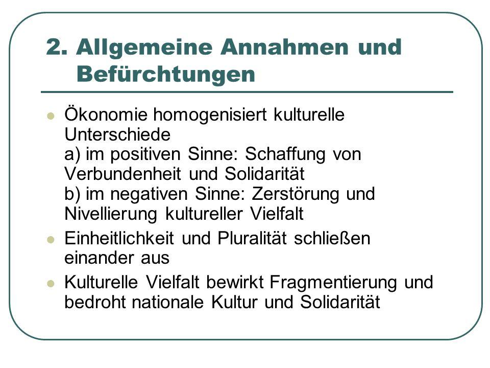 2. Allgemeine Annahmen und Befürchtungen Ökonomie homogenisiert kulturelle Unterschiede a) im positiven Sinne: Schaffung von Verbundenheit und Solidar