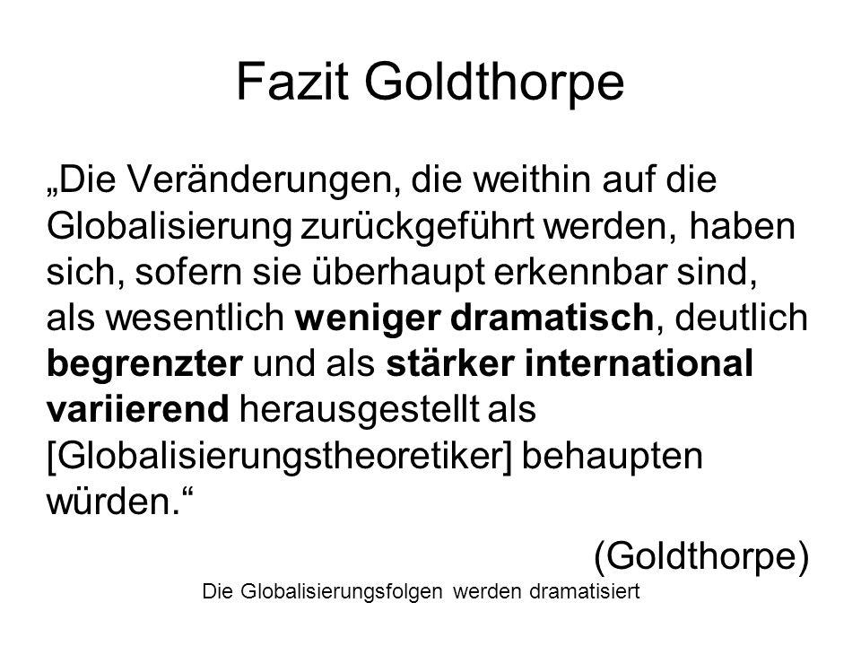Fazit Goldthorpe Die Veränderungen, die weithin auf die Globalisierung zurückgeführt werden, haben sich, sofern sie überhaupt erkennbar sind, als wese