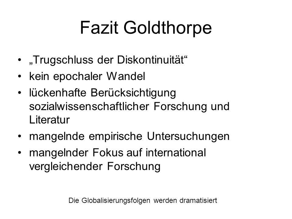 Fazit Goldthorpe Die Globalisierungsfolgen werden dramatisiert Trugschluss der Diskontinuität kein epochaler Wandel lückenhafte Berücksichtigung sozia
