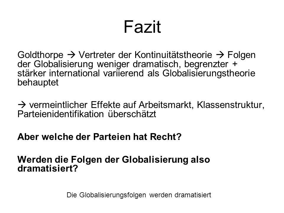 Fazit Die Globalisierungsfolgen werden dramatisiert Goldthorpe Vertreter der Kontinuitätstheorie Folgen der Globalisierung weniger dramatisch, begrenz