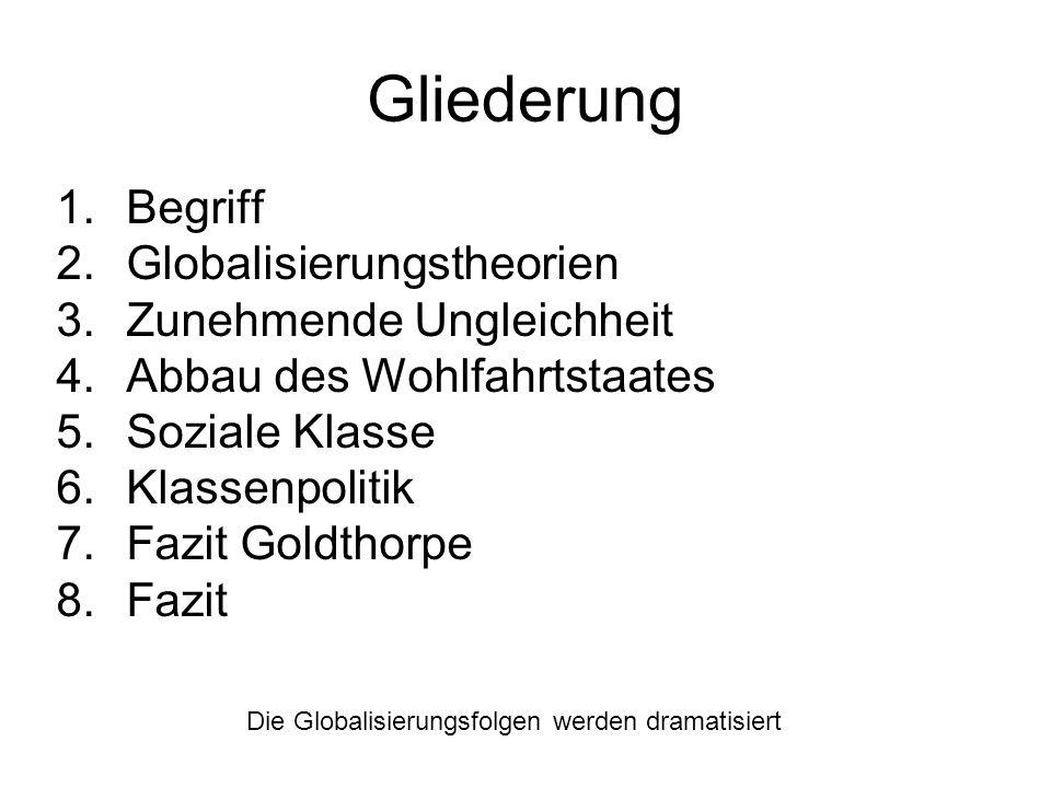 Gliederung 1.Begriff 2.Globalisierungstheorien 3.Zunehmende Ungleichheit 4.Abbau des Wohlfahrtstaates 5.Soziale Klasse 6.Klassenpolitik 7.Fazit Goldth