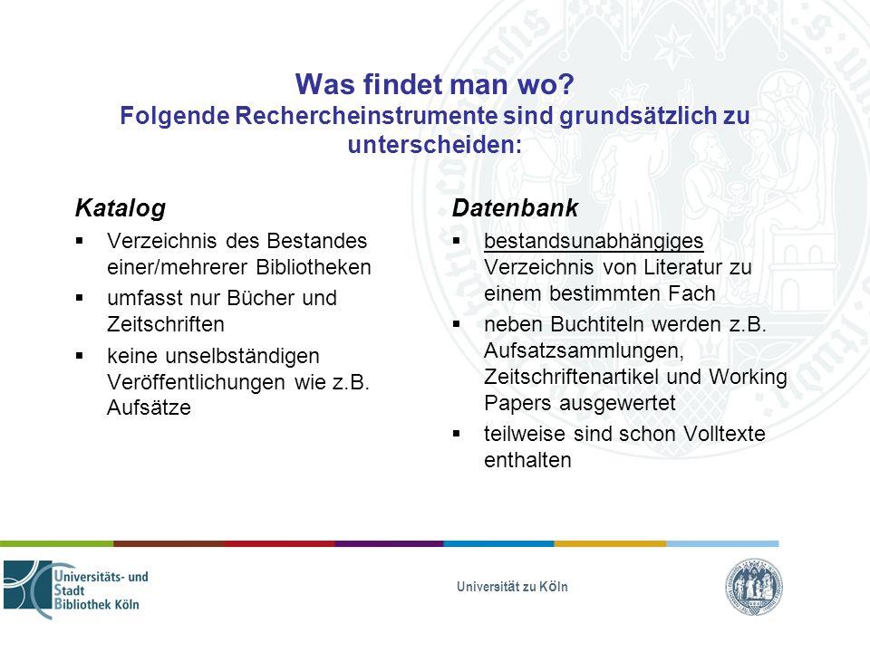 Universität zu Köln Was findet man wo? Folgende Rechercheinstrumente sind grundsätzlich zu unterscheiden: Katalog Verzeichnis des Bestandes einer/mehr