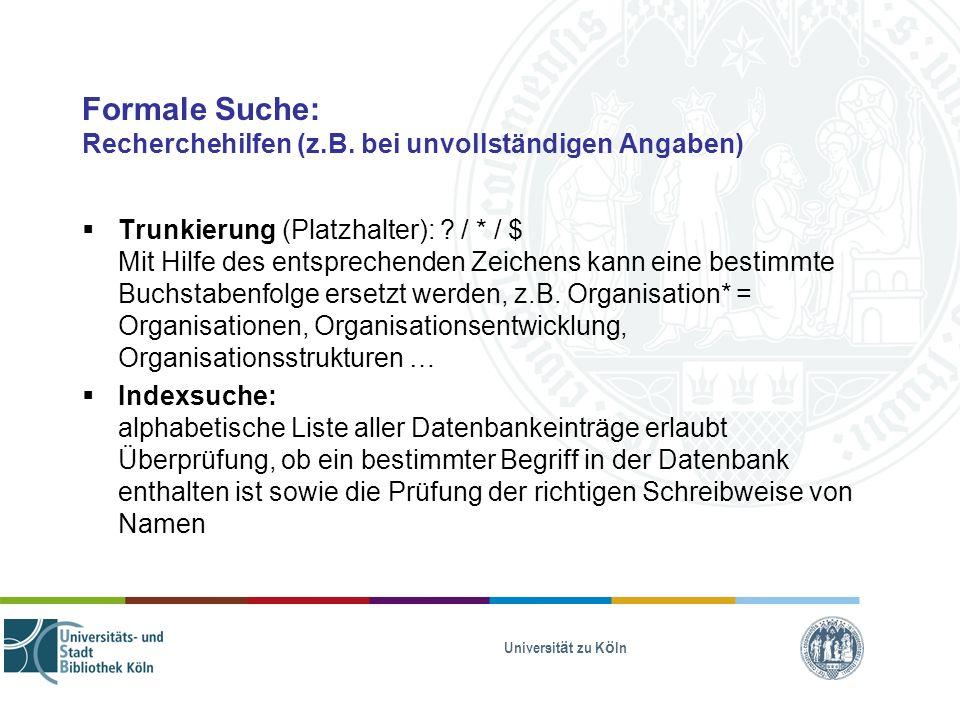 Universität zu Köln Formale Suche: Recherchehilfen (z.B. bei unvollständigen Angaben) Trunkierung (Platzhalter): ? / * / $ Mit Hilfe des entsprechende