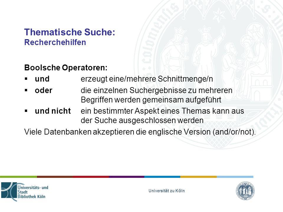 Universität zu Köln Thematische Suche: Recherchehilfen Boolsche Operatoren: und erzeugt eine/mehrere Schnittmenge/n oder die einzelnen Suchergebnisse