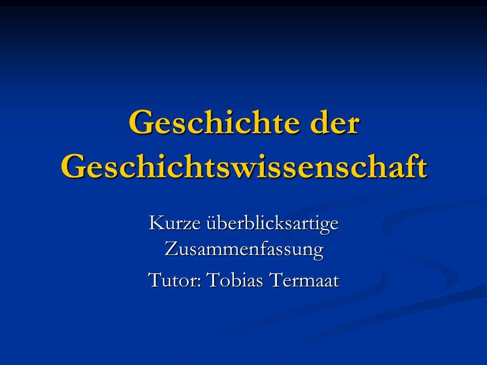 Geschichte der Geschichtswissenschaft Kurze überblicksartige Zusammenfassung Tutor: Tobias Termaat
