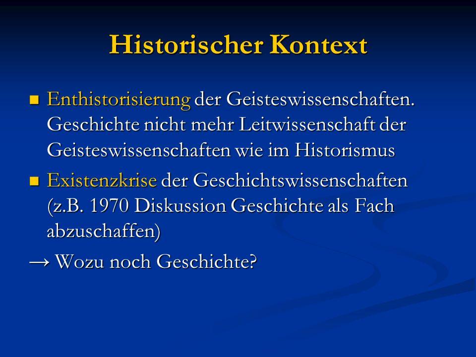 Historischer Kontext Enthistorisierung der Geisteswissenschaften. Geschichte nicht mehr Leitwissenschaft der Geisteswissenschaften wie im Historismus
