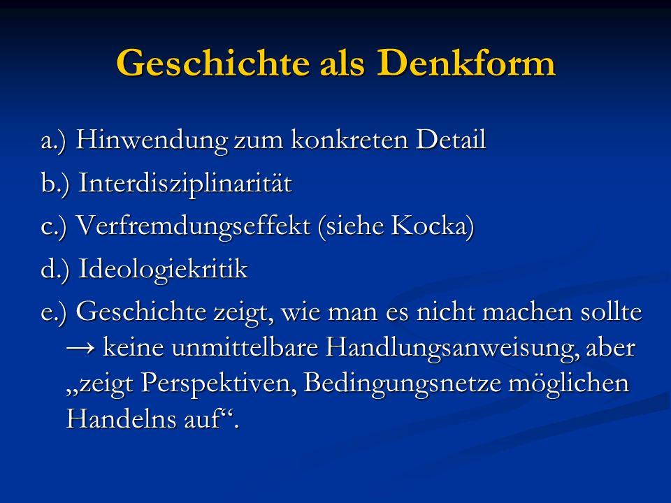 Geschichte als Denkform a.) Hinwendung zum konkreten Detail b.) Interdisziplinarität c.) Verfremdungseffekt (siehe Kocka) d.) Ideologiekritik e.) Gesc