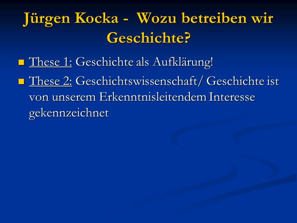 Jürgen Kocka - Wozu betreiben wir Geschichte? These 1: Geschichte als Aufklärung! These 1: Geschichte als Aufklärung! These 2: Geschichtswissenschaft/
