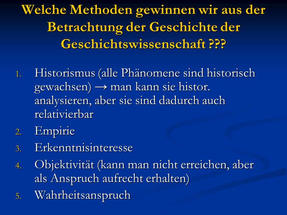 Welche Methoden gewinnen wir aus der Betrachtung der Geschichte der Geschichtswissenschaft ??? 1. Historismus (alle Phänomene sind historisch gewachse
