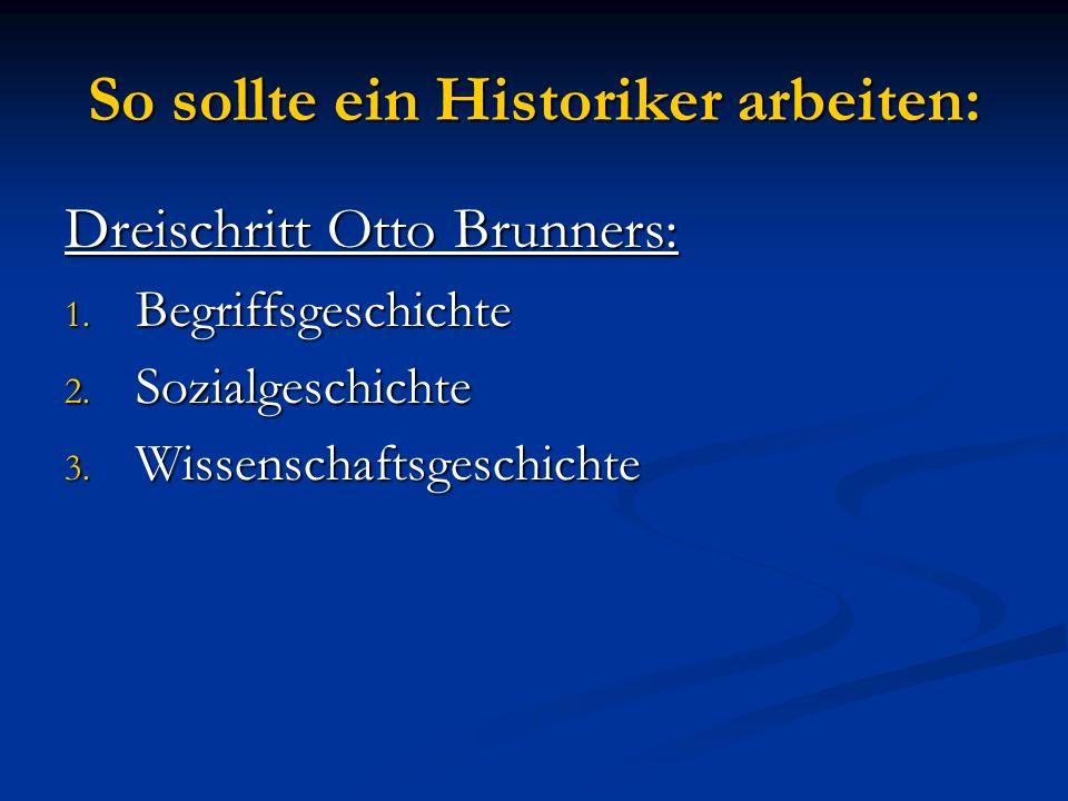 So sollte ein Historiker arbeiten: Dreischritt Otto Brunners: 1. Begriffsgeschichte 2. Sozialgeschichte 3. Wissenschaftsgeschichte