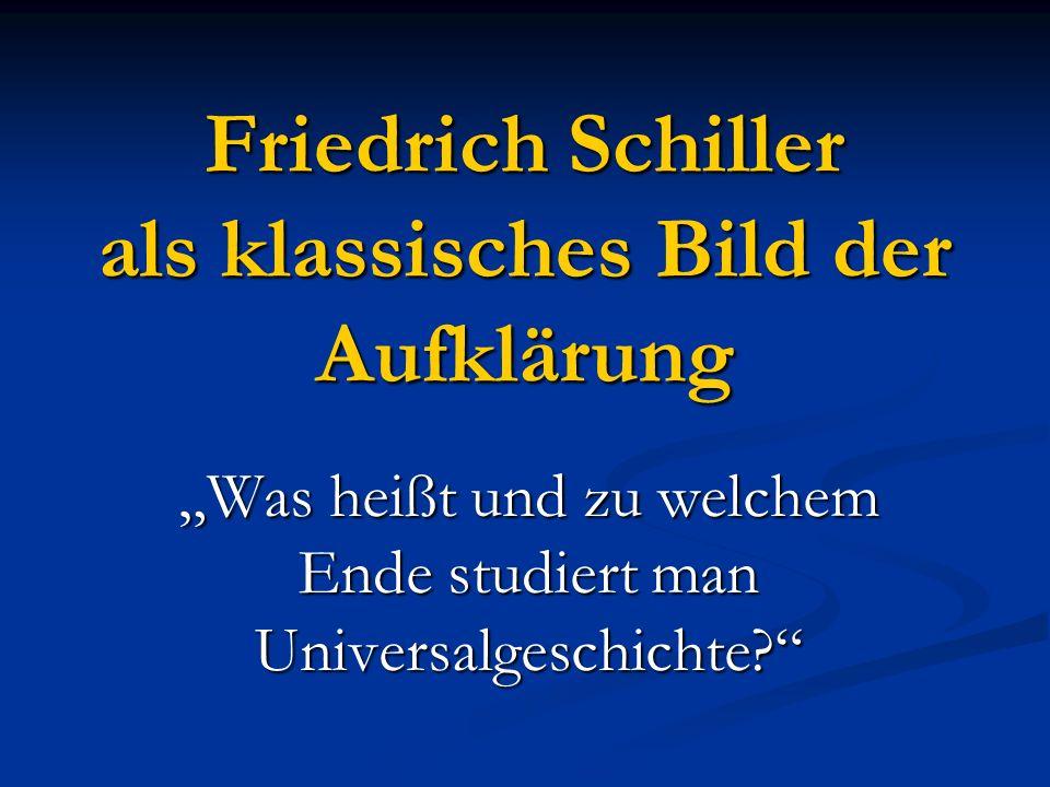 Friedrich Schiller als klassisches Bild der Aufklärung Was heißt und zu welchem Ende studiert man Universalgeschichte?