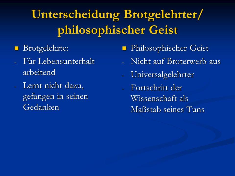 Unterscheidung Brotgelehrter/ philosophischer Geist Brotgelehrte: Brotgelehrte: - Für Lebensunterhalt arbeitend - Lernt nicht dazu, gefangen in seinen
