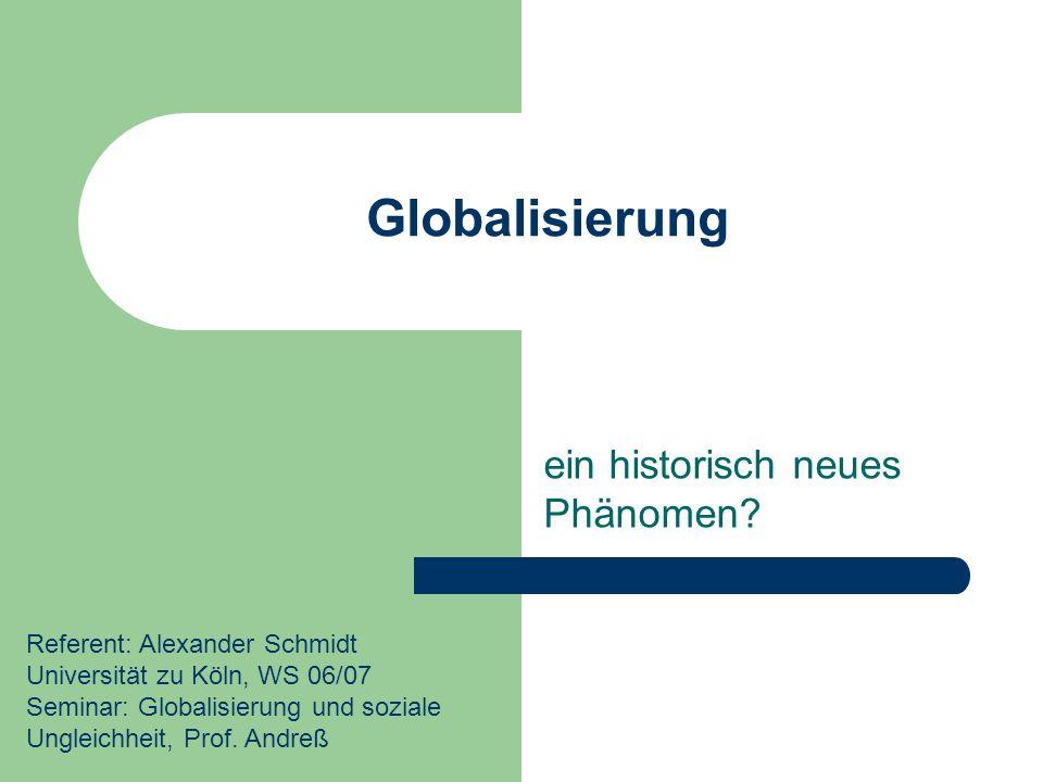 Globalisierung ein historisch neues Phänomen? Referent: Alexander Schmidt Universität zu Köln, WS 06/07 Seminar: Globalisierung und soziale Ungleichhe