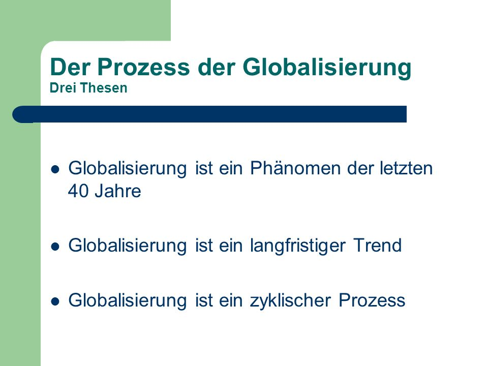 Der Prozess der Globalisierung Drei Thesen Globalisierung ist ein Phänomen der letzten 40 Jahre Globalisierung ist ein langfristiger Trend Globalisier