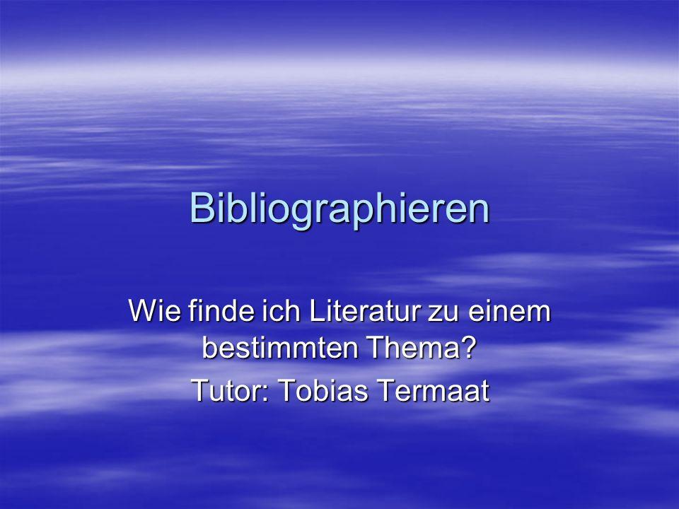 Bibliographieren Wie finde ich Literatur zu einem bestimmten Thema? Tutor: Tobias Termaat