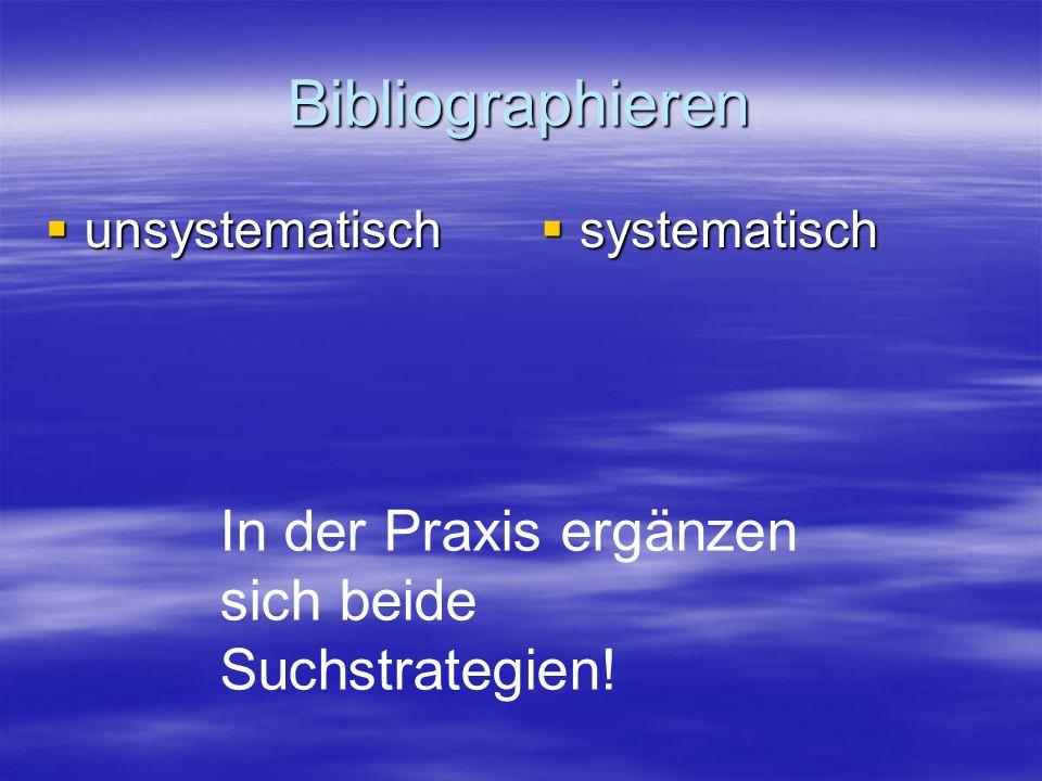 Bibliographieren unsystematisch unsystematisch systematisch systematisch In der Praxis ergänzen sich beide Suchstrategien!