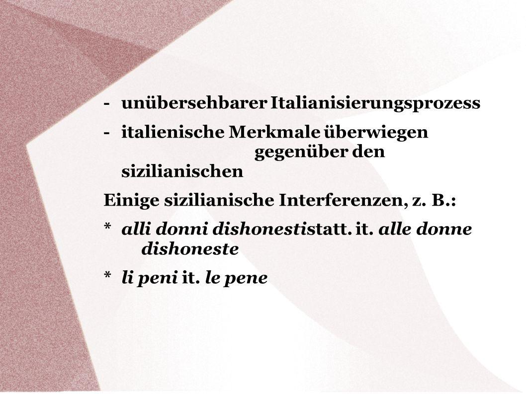 - unübersehbarer Italianisierungsprozess - italienische Merkmale überwiegen gegenüber den sizilianischen Einige sizilianische Interferenzen, z. B.: *