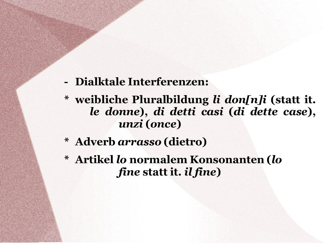 - Dialktale Interferenzen: * weibliche Pluralbildung li don[n]i (statt it. le donne), di detti casi (di dette case), unzi (once) * Adverb arrasso (die