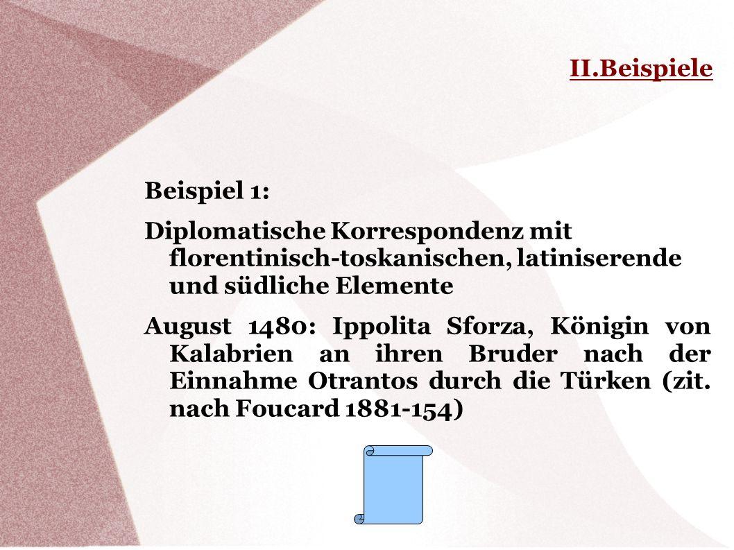 II.Beispiele Beispiel 1: Diplomatische Korrespondenz mit florentinisch-toskanischen, latiniserende und südliche Elemente August 1480: Ippolita Sforza,