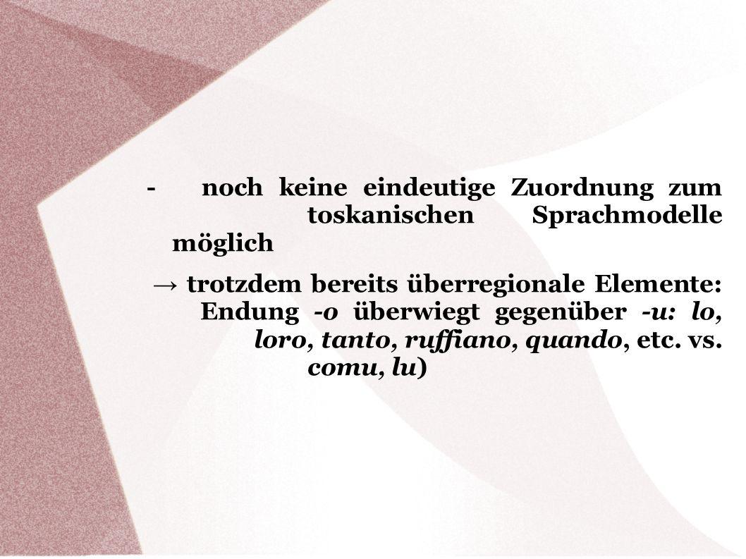 - noch keine eindeutige Zuordnung zum toskanischen Sprachmodelle möglich trotzdem bereits überregionale Elemente: Endung -o überwiegt gegenüber -u: lo