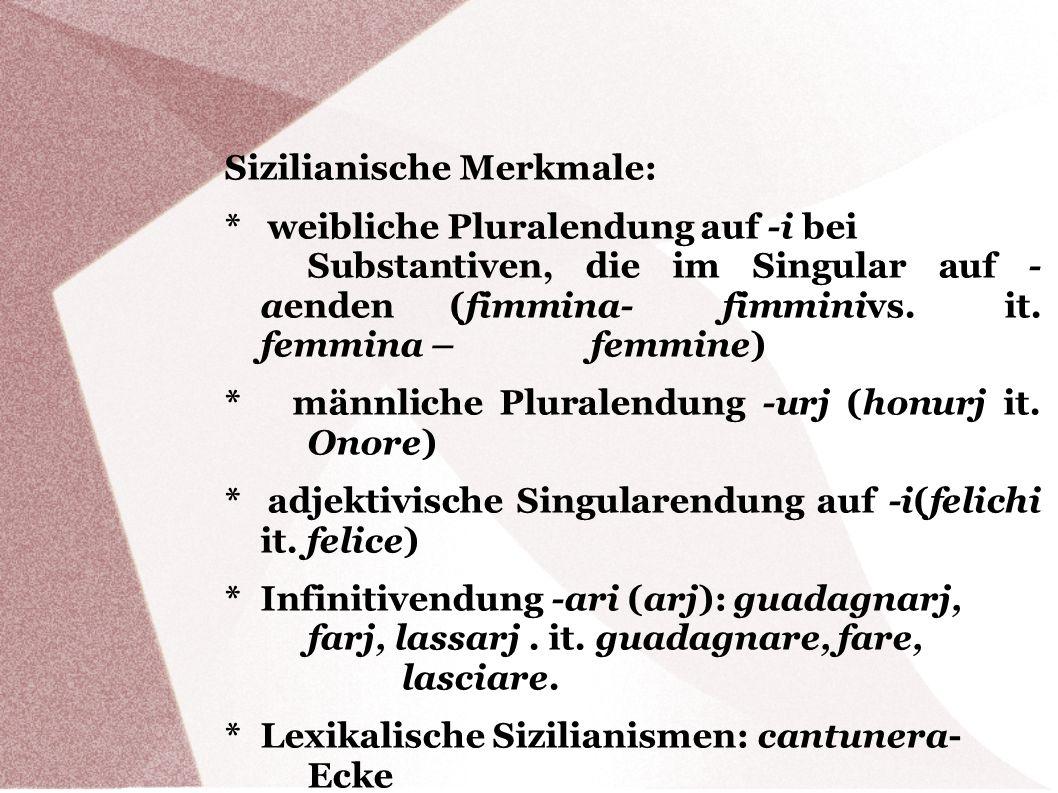 Sizilianische Merkmale: * weibliche Pluralendung auf -i bei Substantiven, die im Singular auf - aenden (fimmina- fimminivs. it. femmina – femmine) * m