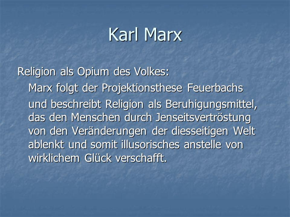 Karl Marx Religion als Opium des Volkes: Marx folgt der Projektionsthese Feuerbachs und beschreibt Religion als Beruhigungsmittel, das den Menschen du