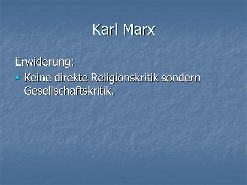 Karl Marx Erwiderung: Keine direkte Religionskritik sondern Gesellschaftskritik. Keine direkte Religionskritik sondern Gesellschaftskritik.