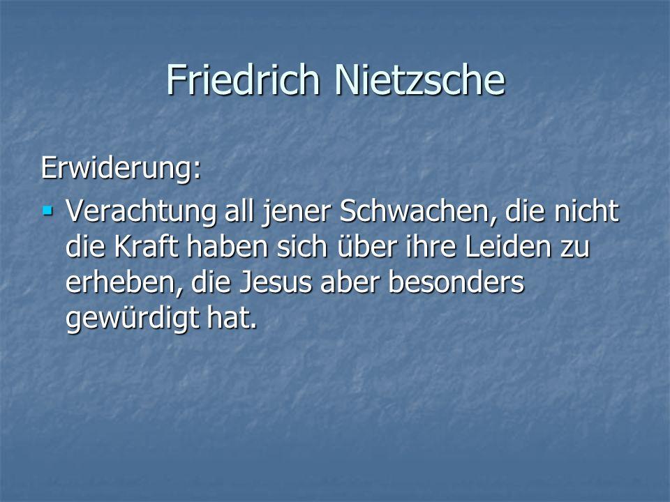 Friedrich Nietzsche Erwiderung: Verachtung all jener Schwachen, die nicht die Kraft haben sich über ihre Leiden zu erheben, die Jesus aber besonders g