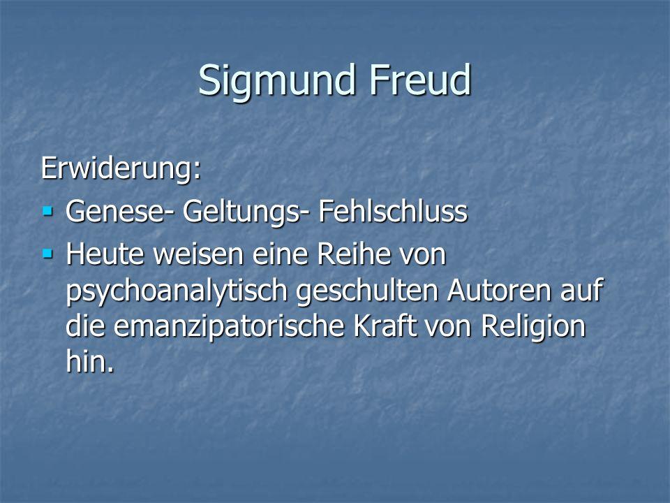Sigmund Freud Erwiderung: Genese- Geltungs- Fehlschluss Genese- Geltungs- Fehlschluss Heute weisen eine Reihe von psychoanalytisch geschulten Autoren