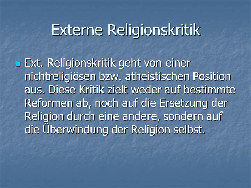 Externe Religionskritik Ext. Religionskritik geht von einer nichtreligiösen bzw. atheistischen Position aus. Diese Kritik zielt weder auf bestimmte Re