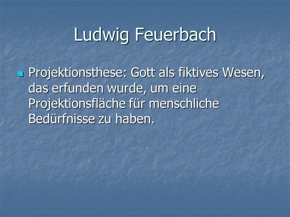 Ludwig Feuerbach Projektionsthese: Gott als fiktives Wesen, das erfunden wurde, um eine Projektionsfläche für menschliche Bedürfnisse zu haben. Projek
