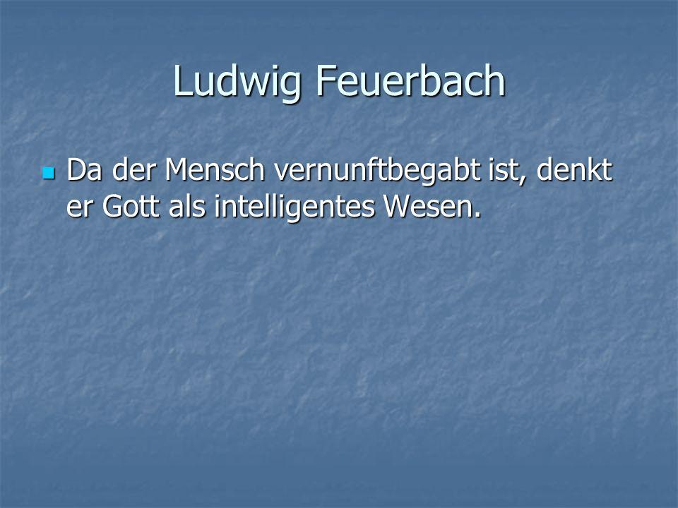 Ludwig Feuerbach Da der Mensch vernunftbegabt ist, denkt er Gott als intelligentes Wesen.