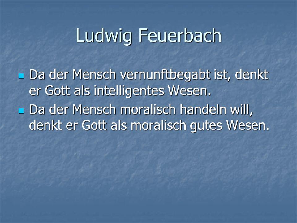 Ludwig Feuerbach Da der Mensch vernunftbegabt ist, denkt er Gott als intelligentes Wesen. Da der Mensch vernunftbegabt ist, denkt er Gott als intellig