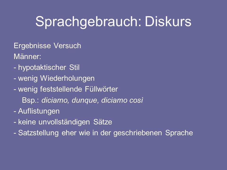 Sprachgebrauch: Diskurs Ergebnisse Versuch Männer: - hypotaktischer Stil - wenig Wiederholungen - wenig feststellende Füllwörter Bsp.: diciamo, dunque