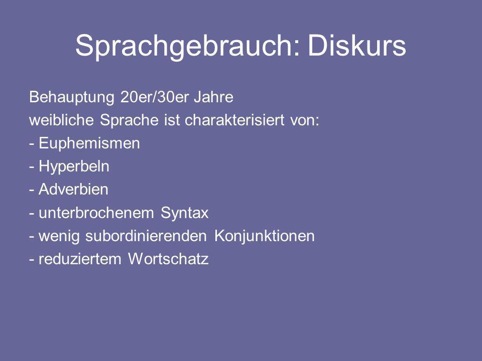 Sprachgebrauch: Diskurs Behauptung 20er/30er Jahre weibliche Sprache ist charakterisiert von: - Euphemismen - Hyperbeln - Adverbien - unterbrochenem S
